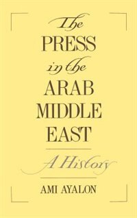 Book The Press in the Arab Middle East: A History by Ami Ayalon