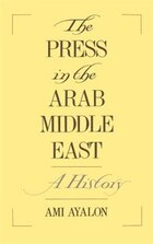 The Press in the Arab Middle East: A History