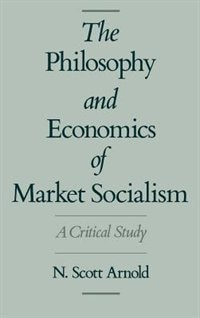 Book The Philosophy and Economics of Market Socialism: A Critical Study by N. Scott Arnold