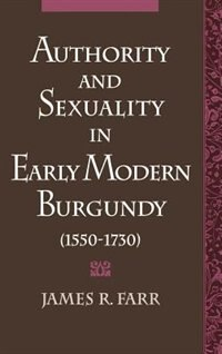Book Authority and Sexuality in Early Modern Burgundy (1550-1730) by James R. Farr