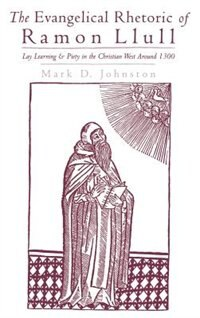 Book The Evangelical Rhetoric of Ramon Llull: Lay Learning and Piety in the Christian West Around 1300 by Mark D. Johnston
