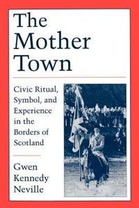 Book The Mother Town: Civic Ritual, Symbol, and Experience in the Borders of Scotland by Gwen Kennedy Neville