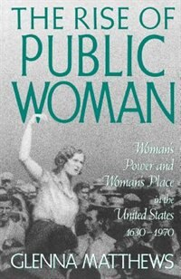 The Rise of Public Woman: Womans Power and Womans Place in the United States, 1630-1970