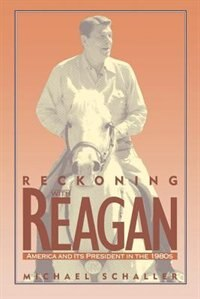 Book Reckoning with Reagan: America and Its President in the 1980s by Michael Schaller