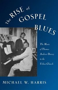 Book The Rise of Gospel Blues: The Music of Thomas Andrew Dorsey in the Urban Church by Michael W. Harris