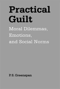 Book Practical Guilt: Moral Dilemmas, Emotions, and Social Norms by P. S. Greenspan