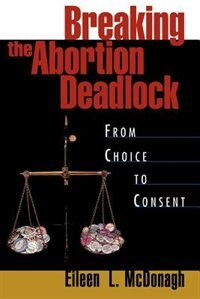 Book Breaking the Abortion Deadlock: From Choice to Consent by Eileen McDonagh
