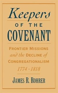 Book Keepers of the Covenant: Frontier Missions and the Decline of Congregationalism, 1774-1818 by James R. Rohrer