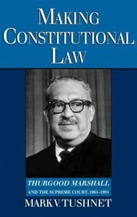 Book Making Constitutional Law: Thurgood Marshall and the Supreme Court, 1961-1991 by Mark Tushnet