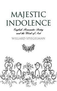 Book Majestic Indolence: English Romantic Poetry and the Work of Art by Willard Spiegelman