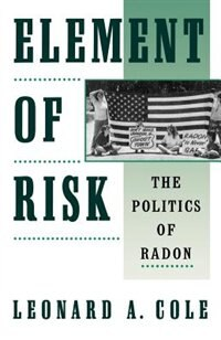 Book Element of Risk: The Politics of Radon by Leonard A. Cole