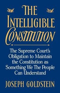 Book The Intelligible Constitution: The Supreme Courts Obligation to Maintain the Constitution as… by Joseph Goldstein