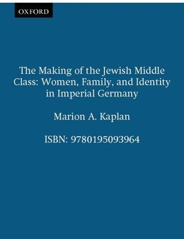 Book The Making of the Jewish Middle Class: Women, Family, and Identity in Imperial Germany by Marion A. Kaplan