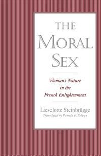 Book The Moral Sex: Womans Nature in the French Enlightenment by Lieselotte Steinbrugge