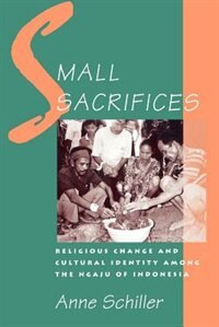 Book Small Sacrifices: Religious Change and Cultural Identity Among the Ngaju of Indonesia by Anne Schiller