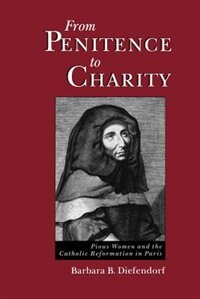 Book From Penitence to Charity: Pious Women and the Catholic Reformation in Paris by Barbara B. Diefendorf