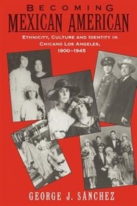 Book Becoming Mexican American: Ethnicity, Culture, and Identity in Chicano Los Angeles, 1900-1945 by George J. Sanchez