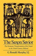 Book The Saxon Savior: The Germanic Transformation of the Gospel in the Ninth-Century Heliand by G. Ronald Murphy