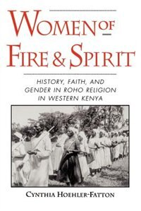 Book Women of Fire and Spirit: History, Faith, and Gender in Roho Religion in Western Kenya by Cynthia Hoehler-Fatton