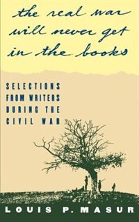 "Book ""...the real war will never get in the books"": Selections from Writers During the Civil War by Louis P. Masur"