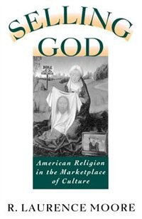 Book Selling God: American Religion in the Marketplace of Culture by R. Laurence Moore