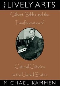 The Lively Arts: Gilbert Seldes and the Transformation of Cultural Criticism in the United States by Michael Kammen