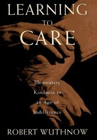 Book Learning to Care: Elementary Kindness in an Age of Indifference by Robert Wuthnow