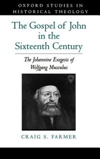 Book The Gospel of John in the Sixteenth Century: The Johannine Exegesis of Wolfgang Musculus by Craig S. Farmer