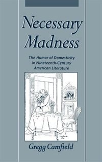 Book Necessary Madness: The Humor of Domesticity in Nineteenth-Century American Literature by Gregg Camfield