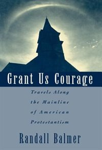 Book Grant Us Courage: Travels Along the Mainline of American Protestantism by Randall Balmer