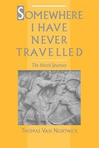 Book Somewhere I Have Never Travelled: The Heros Journey by Thomas Van Nortwick
