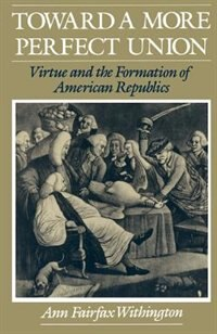 Book Toward a More Perfect Union: Virtue and the Formation of American Republics by Ann Fairfax Withington
