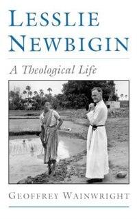 Lesslie Newbigin: A Theological Life