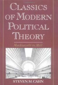 Book Classics of Modern Political Theory: Machiavelli to Mill by Steven M. Cahn