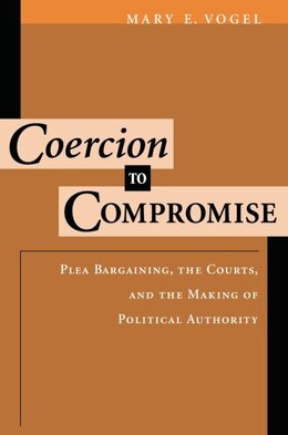 Book Coercion to Compromise: Plea Bargaining, the Courts, and the Making of Political Authority by Mary E. Vogel