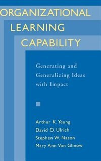 Book Organizational Learning Capability: Generating and Generalizing Ideas with Impact by Arthur K. Yeung