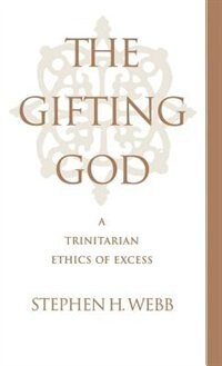 Book The Gifting God: A Trinitarian Ethics of Excess by Stephen H. Webb