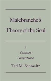 Book Malebranches Theory of the Soul: A Cartesian Interpretation by Tad Schmaltz