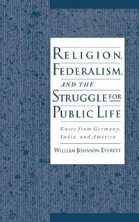 Book Religion, Federalism, and the Struggle for Public Life: Cases from Germany, India, and America by William Johnson Everett