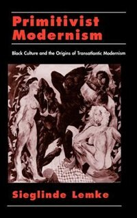 Primitivist Modernism: Black Culture and the Origins of Transatlantic Modernism