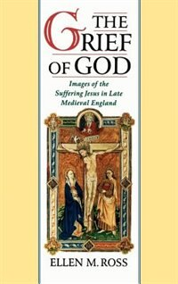 Book The Grief of God: Images of the Suffering Jesus in Late Medieval England by Ellen M. Ross