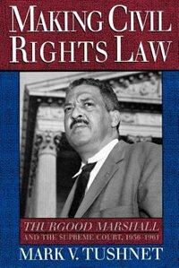 Book Making Civil Rights Law: Thurgood Marshall and the Supreme Court, 1936-1961 by Mark V. Tushnet