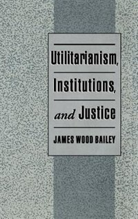 Book Utilitarianism, Institutions, and Justice by James Wood Bailey