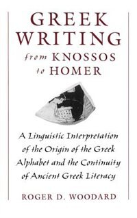 Book Greek Writing from Knossos to Homer: A Linguistic Interpretation of the Origin of the Greek… by Roger D. Woodard