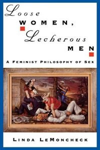 Loose Women, Lecherous Men: A Feminist Philosophy of Sex
