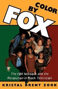 Book Color by Fox: The Fox Network and the Revolution in Black Television by Kristal Brent Zook
