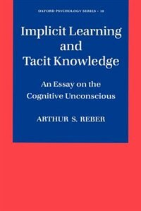 Book Implicit Learning and Tacit Knowledge: An Essay on the Cognitive Unconscious by Arthur S. Reber