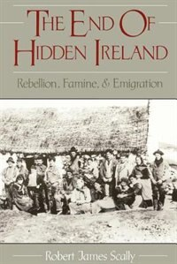 Book The End of Hidden Ireland: Rebellion, Famine, and Emigration by Robert Scally