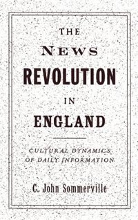 Book The News Revolution in England: Cultural Dynamics of Daily Information by C. John Sommerville