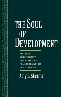Book The Soul of Development: Biblical Christianity and Economic Transformation in Guatemala by Amy L. Sherman